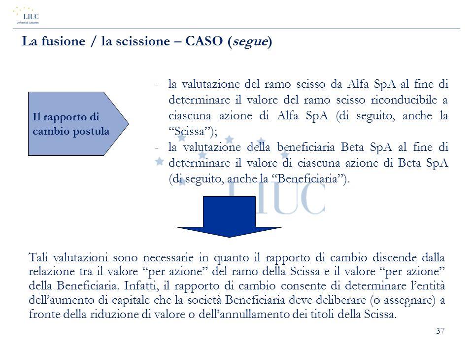 37 La fusione / la scissione – CASO (segue) Il rapporto di cambio postula -la valutazione del ramo scisso da Alfa SpA al fine di determinare il valore
