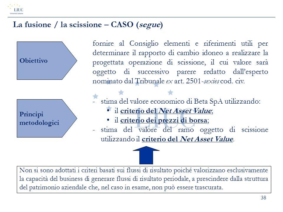 38 La fusione / la scissione – CASO (segue) Obiettivo fornire al Consiglio elementi e riferimenti utili per determinare il rapporto di cambio idoneo a