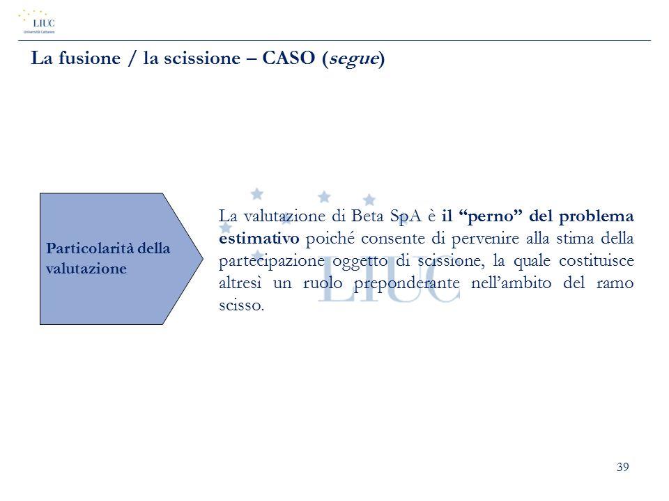 """39 La fusione / la scissione – CASO (segue) Particolarità della valutazione La valutazione di Beta SpA è il """"perno"""" del problema estimativo poiché con"""