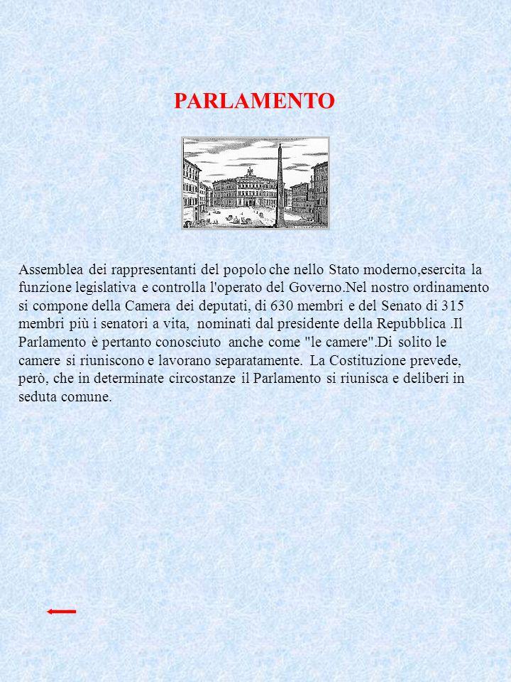 PARLAMENTO Assemblea dei rappresentanti del popolo che nello Stato moderno,esercita la funzione legislativa e controlla l'operato del Governo.Nel nost