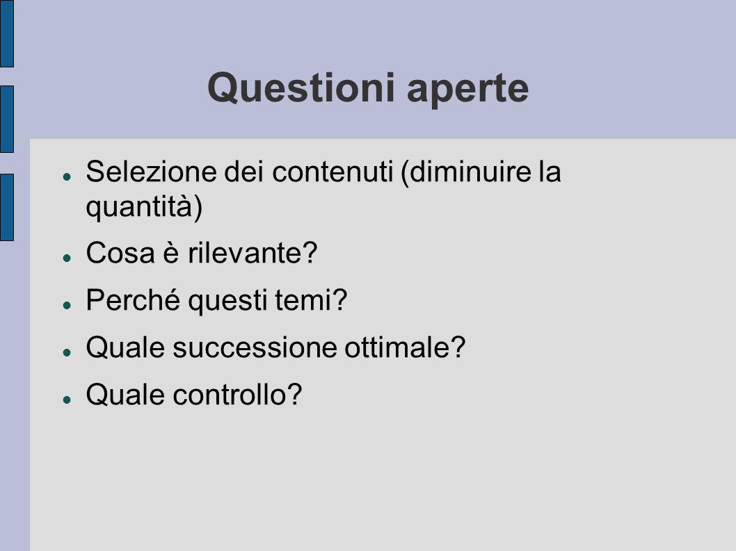 Questioni aperte Selezione dei contenuti (diminuire la quantità) Cosa è rilevante? Perché questi temi? Quale successione ottimale? Quale controllo?