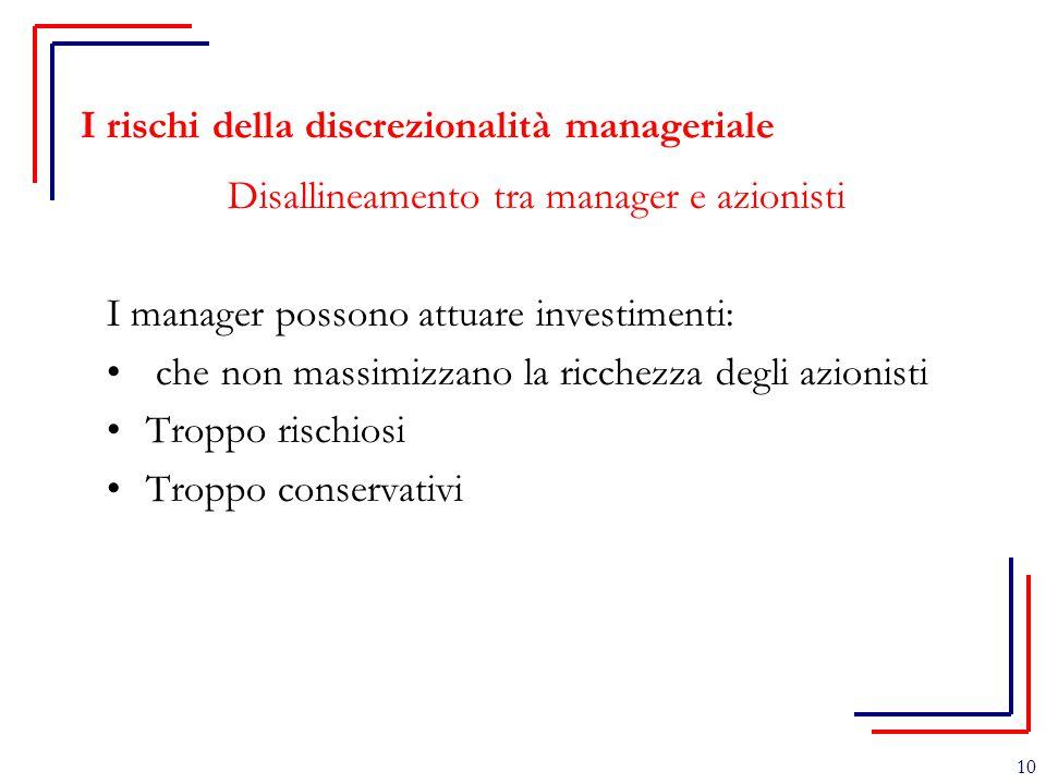 10 I rischi della discrezionalità manageriale Disallineamento tra manager e azionisti I manager possono attuare investimenti: che non massimizzano la