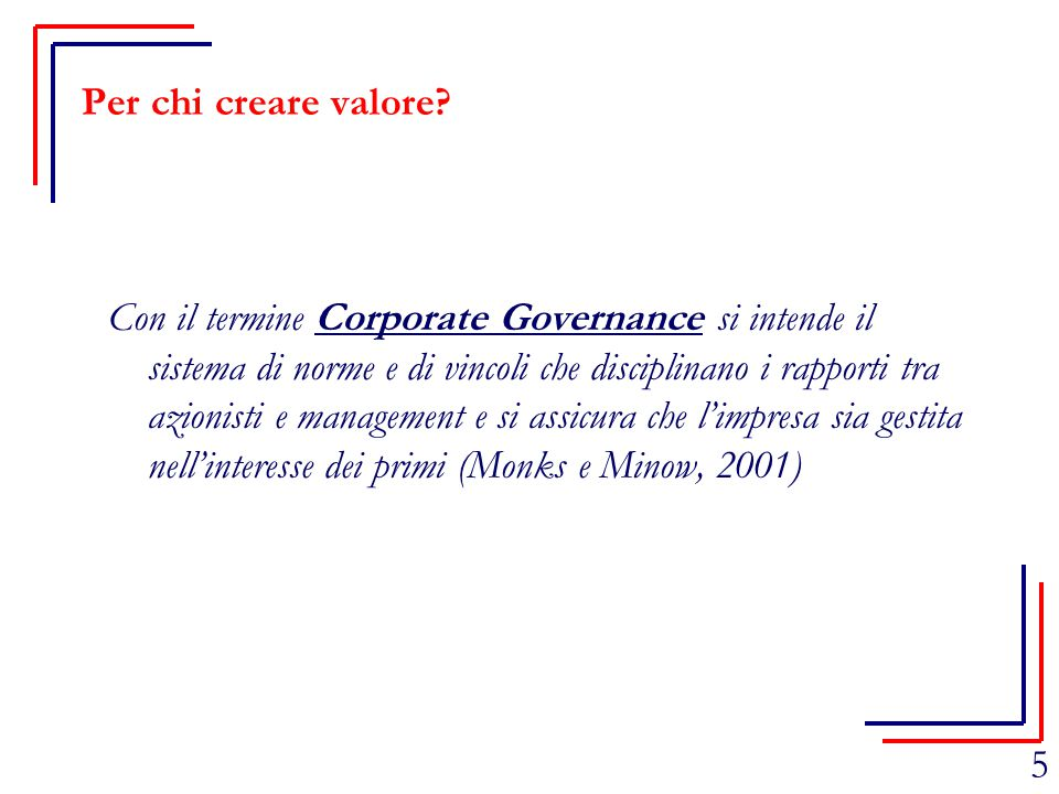 5 Per chi creare valore? Con il termine Corporate Governance si intende il sistema di norme e di vincoli che disciplinano i rapporti tra azionisti e m