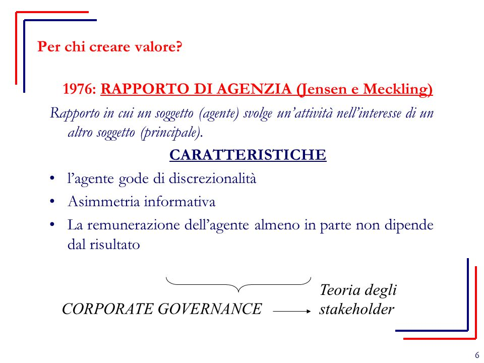 6 Per chi creare valore? 1976: RAPPORTO DI AGENZIA (Jensen e Meckling) Rapporto in cui un soggetto (agente) svolge un'attività nell'interesse di un al