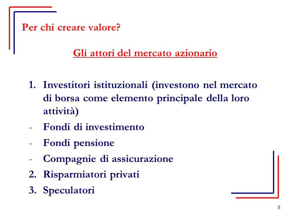 8 Per chi creare valore? Gli attori del mercato azionario 1.Investitori istituzionali (investono nel mercato di borsa come elemento principale della l