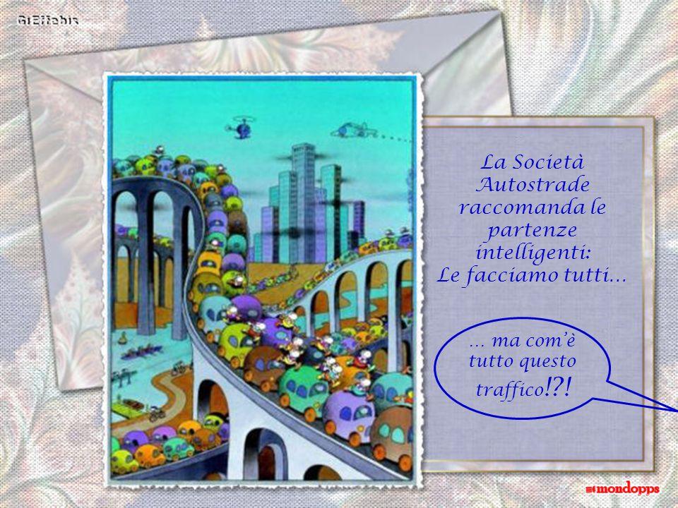 La Società Autostrade raccomanda le partenze intelligenti: Le facciamo tutti… … ma com'è tutto questo traffico !?!