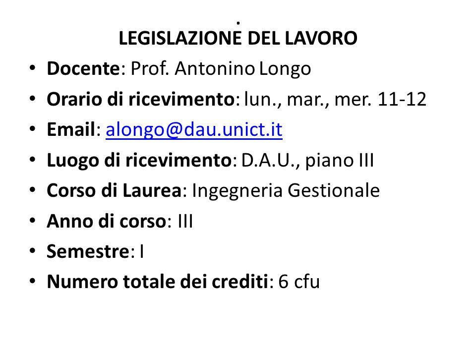 . LEGISLAZIONE DEL LAVORO Docente: Prof. Antonino Longo Orario di ricevimento: lun., mar., mer. 11-12 Email: alongo@dau.unict.italongo@dau.unict.it Lu