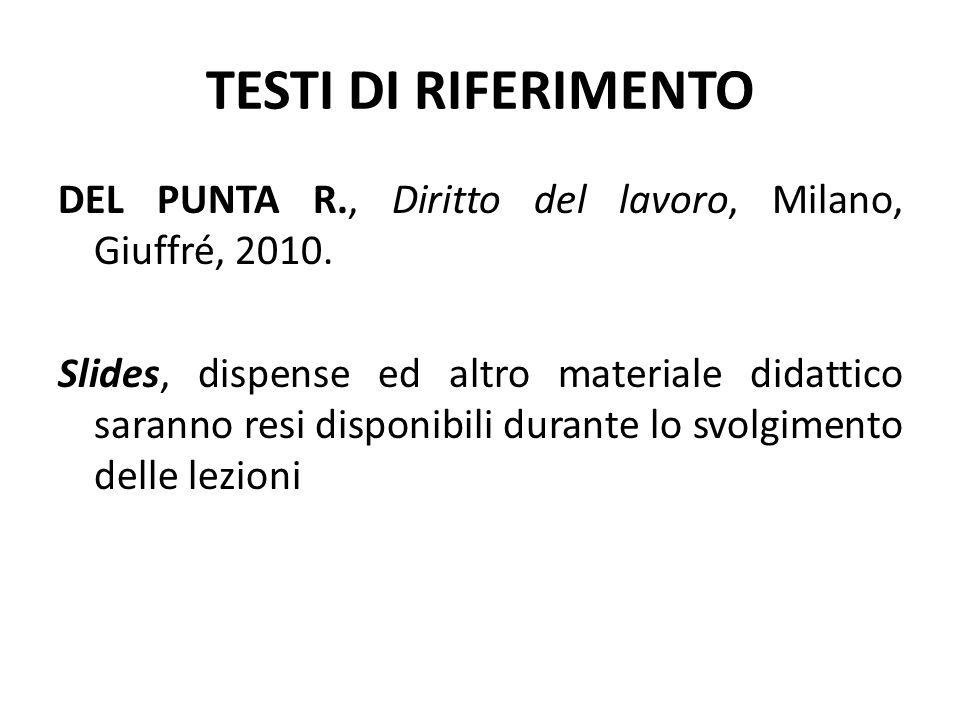TESTI DI RIFERIMENTO DEL PUNTA R., Diritto del lavoro, Milano, Giuffré, 2010. Slides, dispense ed altro materiale didattico saranno resi disponibili d