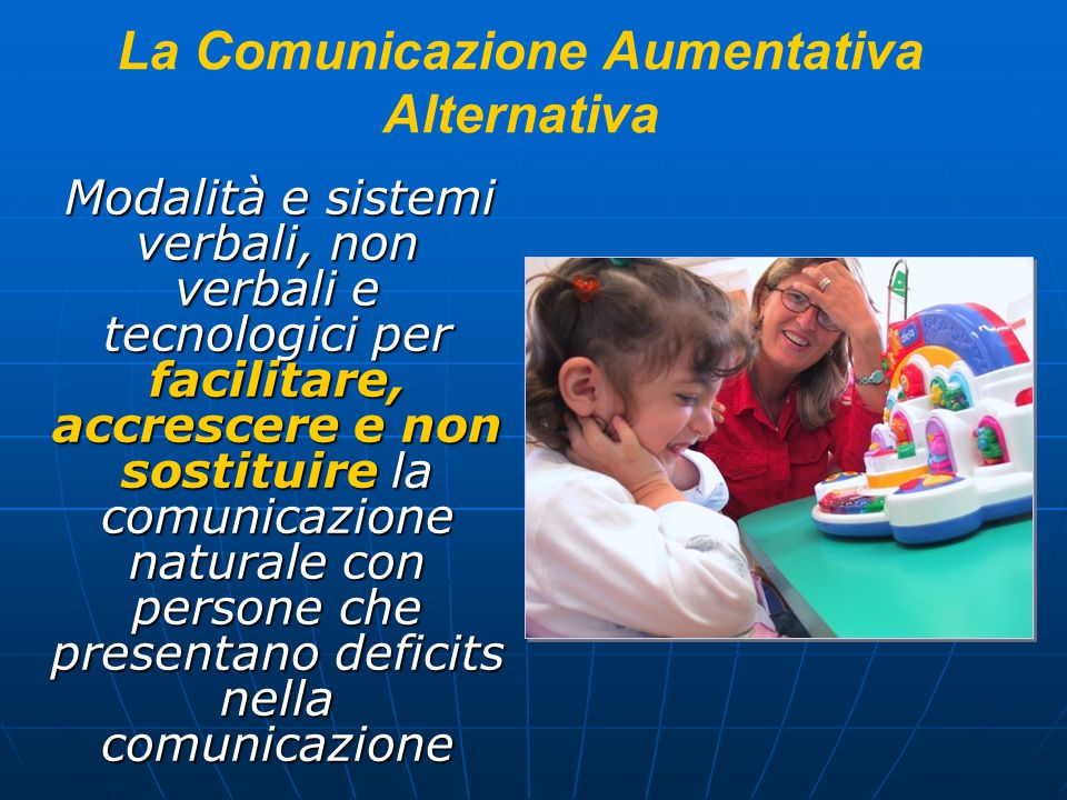 La Comunicazione Aumentativa Alternativa Modalità e sistemi verbali, non verbali e tecnologici per facilitare, accrescere e non sostituire la comunica