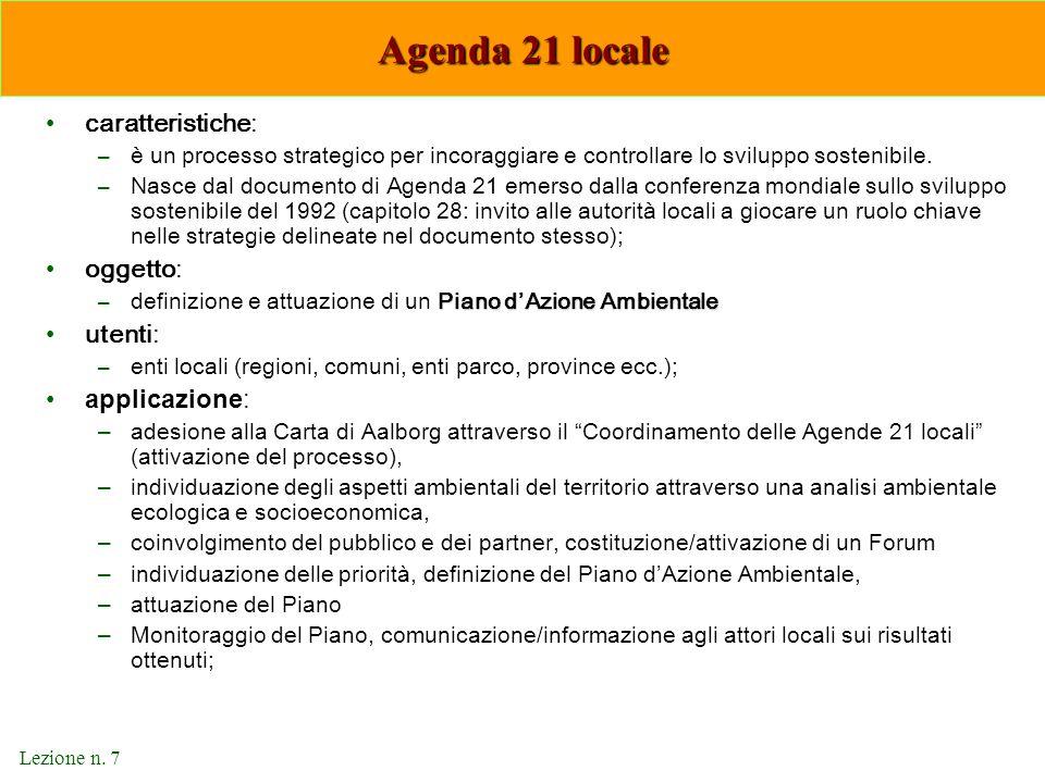 Lezione n. 7 Agenda 21 locale caratteristiche: –è un processo strategico per incoraggiare e controllare lo sviluppo sostenibile. –Nasce dal documento