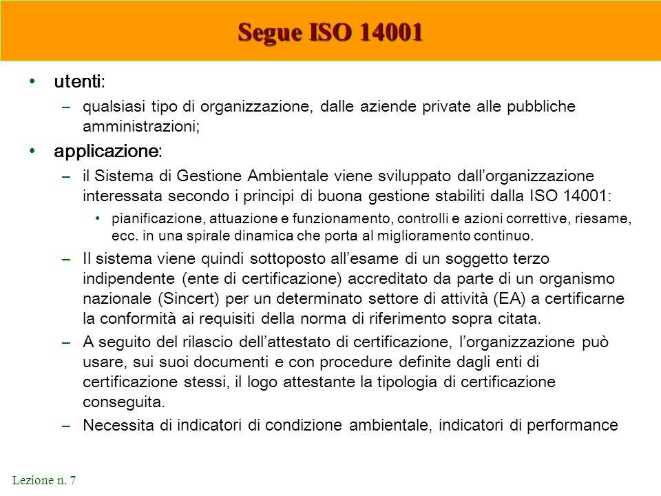 Lezione n. 7 Segue ISO 14001 utenti: –qualsiasi tipo di organizzazione, dalle aziende private alle pubbliche amministrazioni; applicazione: –il Sistem