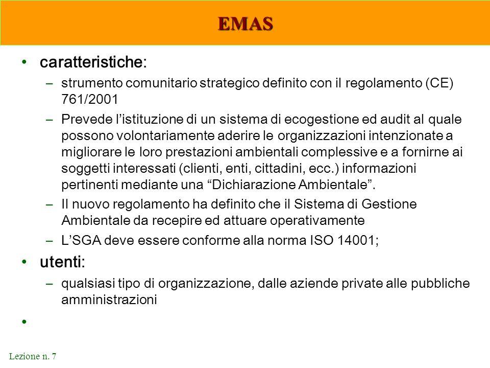 Lezione n. 7 EMAS caratteristiche: –strumento comunitario strategico definito con il regolamento (CE) 761/2001 –Prevede l'istituzione di un sistema di