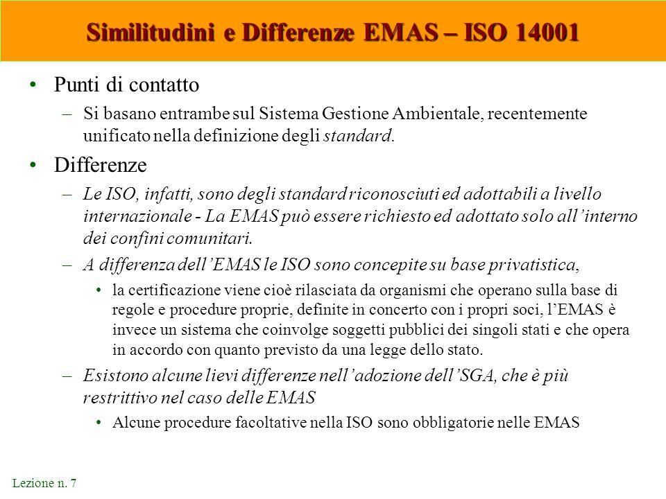 Lezione n. 7 Similitudini e Differenze EMAS – ISO 14001 Punti di contatto –Si basano entrambe sul Sistema Gestione Ambientale, recentemente unificato