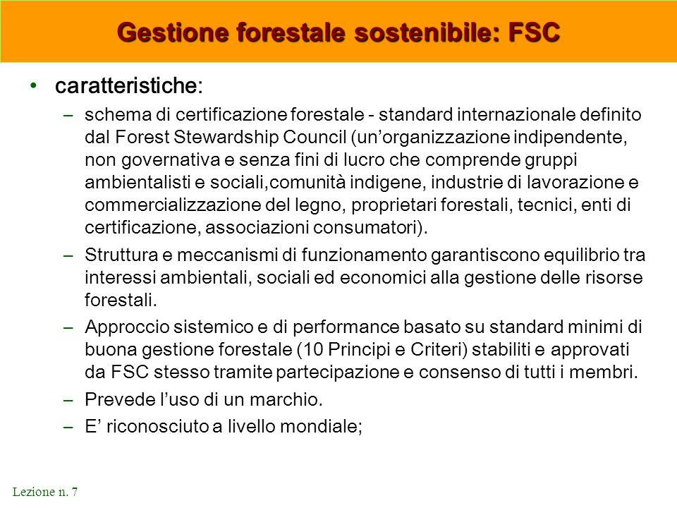 Lezione n. 7 Gestione forestale sostenibile: FSC caratteristiche: –schema di certificazione forestale - standard internazionale definito dal Forest St