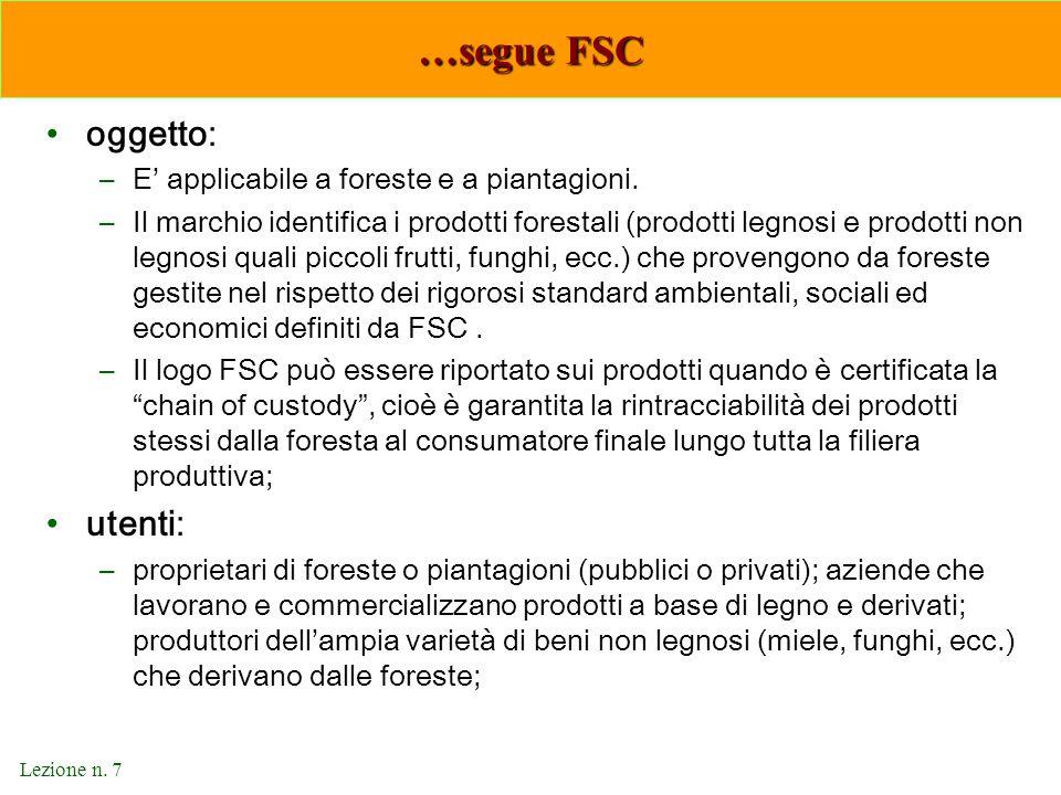 Lezione n. 7 …segue FSC oggetto: –E' applicabile a foreste e a piantagioni. –Il marchio identifica i prodotti forestali (prodotti legnosi e prodotti n