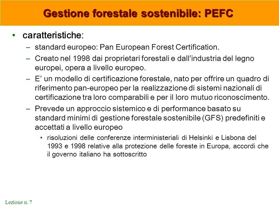 Lezione n. 7 Gestione forestale sostenibile: PEFC Gestione forestale sostenibile: PEFC caratteristiche: –standard europeo: Pan European Forest Certifi