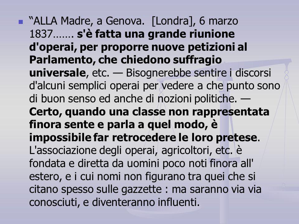 """""""ALLA Madre, a Genova. [Londra], 6 marzo 1837……. s'è fatta una grande riunione d'operai, per proporre nuove petizioni al Parlamento, che chiedono suff"""