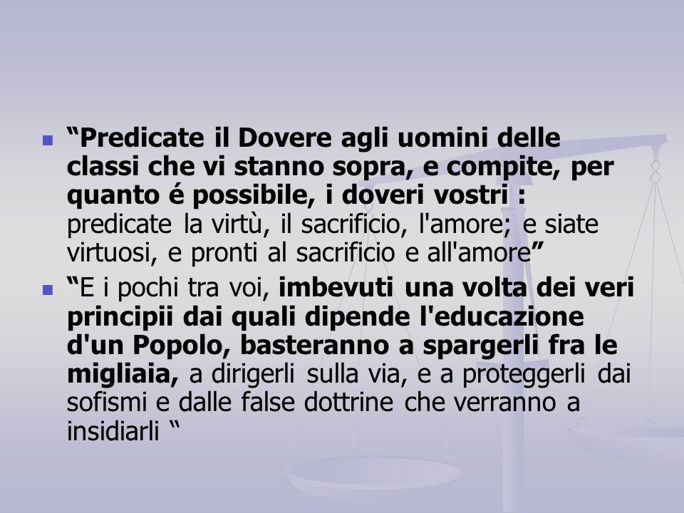 """""""Predicate il Dovere agli uomini delle classi che vi stanno sopra, e compite, per quanto é possibile, i doveri vostri : predicate la virtù, il sacrifi"""