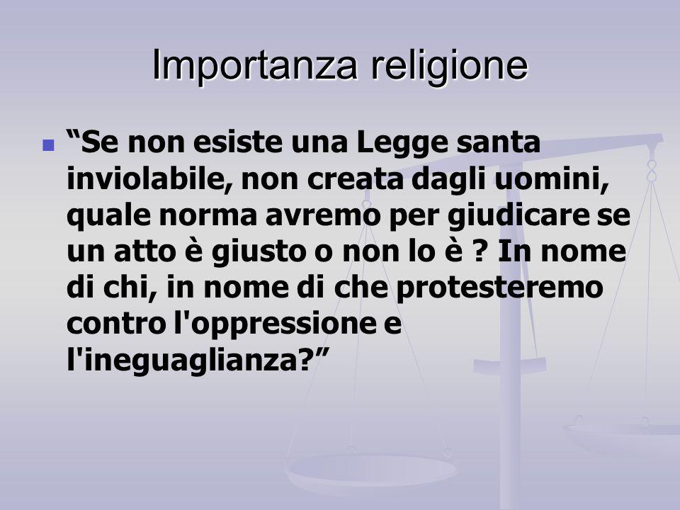 """Importanza religione """"Se non esiste una Legge santa inviolabile, non creata dagli uomini, quale norma avremo per giudicare se un atto è giusto o non l"""