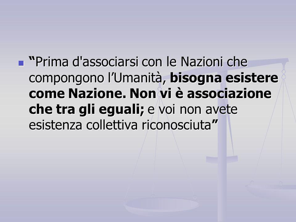 """""""Prima d'associarsi con le Nazioni che compongono l'Umanità, bisogna esistere come Nazione. Non vi è associazione che tra gli eguali; e voi non avete"""