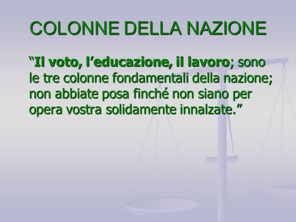 """COLONNE DELLA NAZIONE """"Il voto, l'educazione, il lavoro; sono le tre colonne fondamentali della nazione; non abbiate posa finché non siano per opera v"""