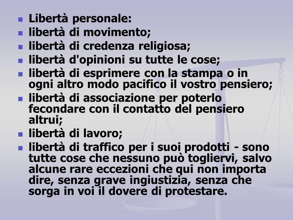 Libertà personale: libertà di movimento; libertà di credenza religiosa; libertà d'opinioni su tutte le cose; libertà di esprimere con la stampa o in o