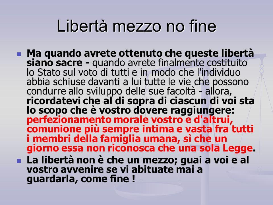 Libertà mezzo no fine Ma quando avrete ottenuto che queste libertà siano sacre - quando avrete finalmente costituito lo Stato sul voto di tutti e in m