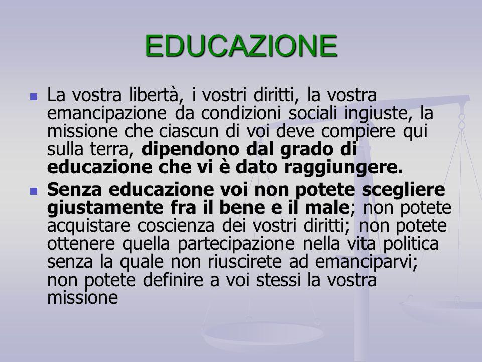 EDUCAZIONE La vostra libertà, i vostri diritti, la vostra emancipazione da condizioni sociali ingiuste, la missione che ciascun di voi deve compiere q
