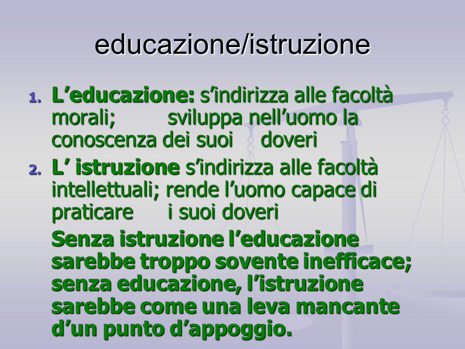 educazione/istruzione 1. L'educazione: s'indirizza alle facoltà morali; sviluppa nell'uomo la conoscenza dei suoi doveri 2. L' istruzione s'indirizza