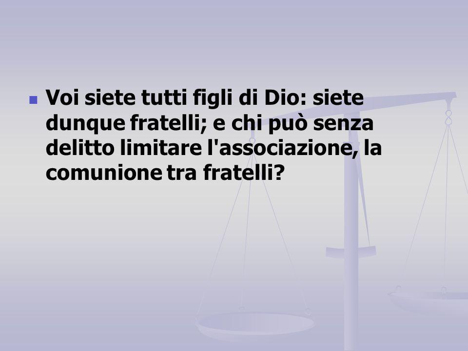 Voi siete tutti figli di Dio: siete dunque fratelli; e chi può senza delitto limitare l'associazione, la comunione tra fratelli?