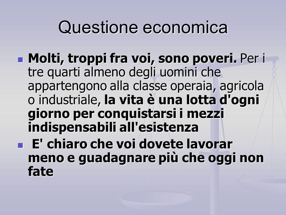 Questione economica Molti, troppi fra voi, sono poveri. Per i tre quarti almeno degli uomini che appartengono alla classe operaia, agricola o industri