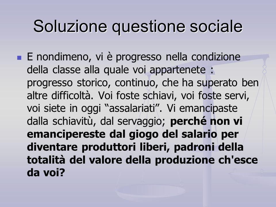 Soluzione questione sociale E nondimeno, vi è progresso nella condizione della classe alla quale voi appartenete : progresso storico, continuo, che ha