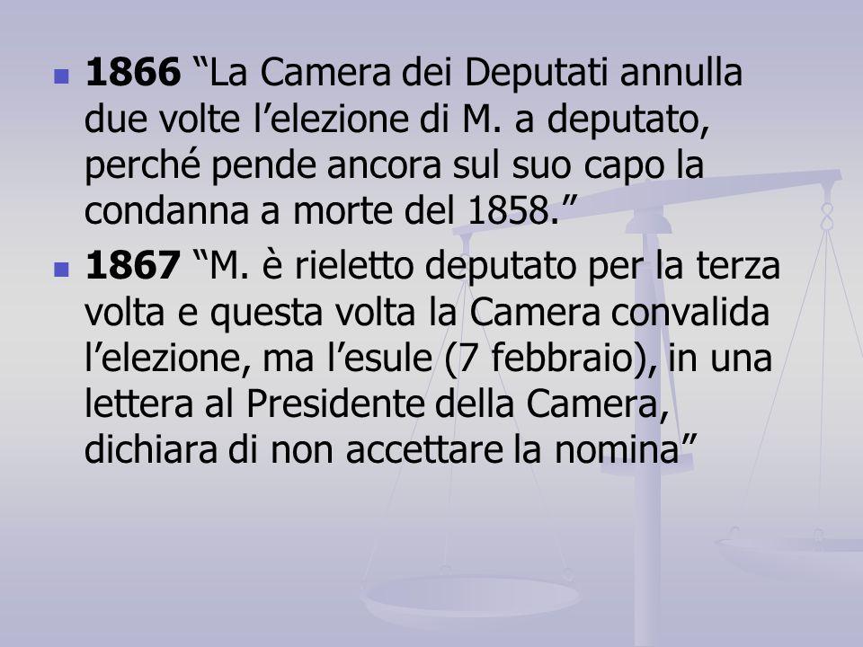 """1866 """"La Camera dei Deputati annulla due volte l'elezione di M. a deputato, perché pende ancora sul suo capo la condanna a morte del 1858."""" 1867 """"M. è"""