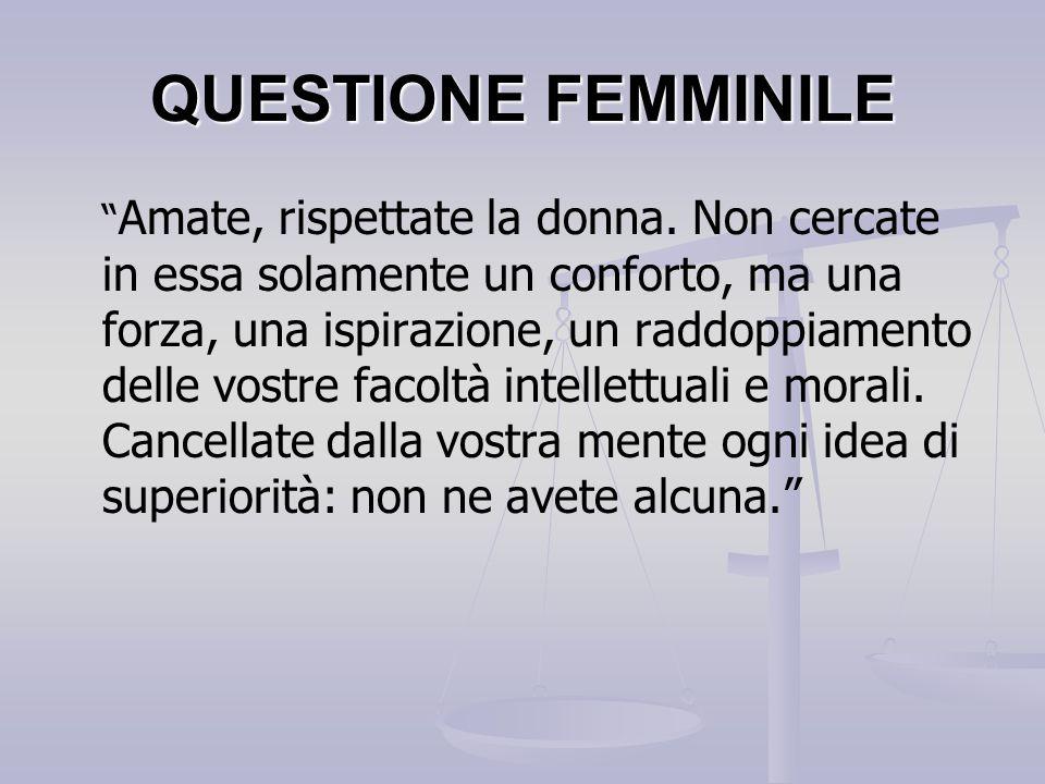 """QUESTIONE FEMMINILE """" Amate, rispettate la donna. Non cercate in essa solamente un conforto, ma una forza, una ispirazione, un raddoppiamento delle vo"""