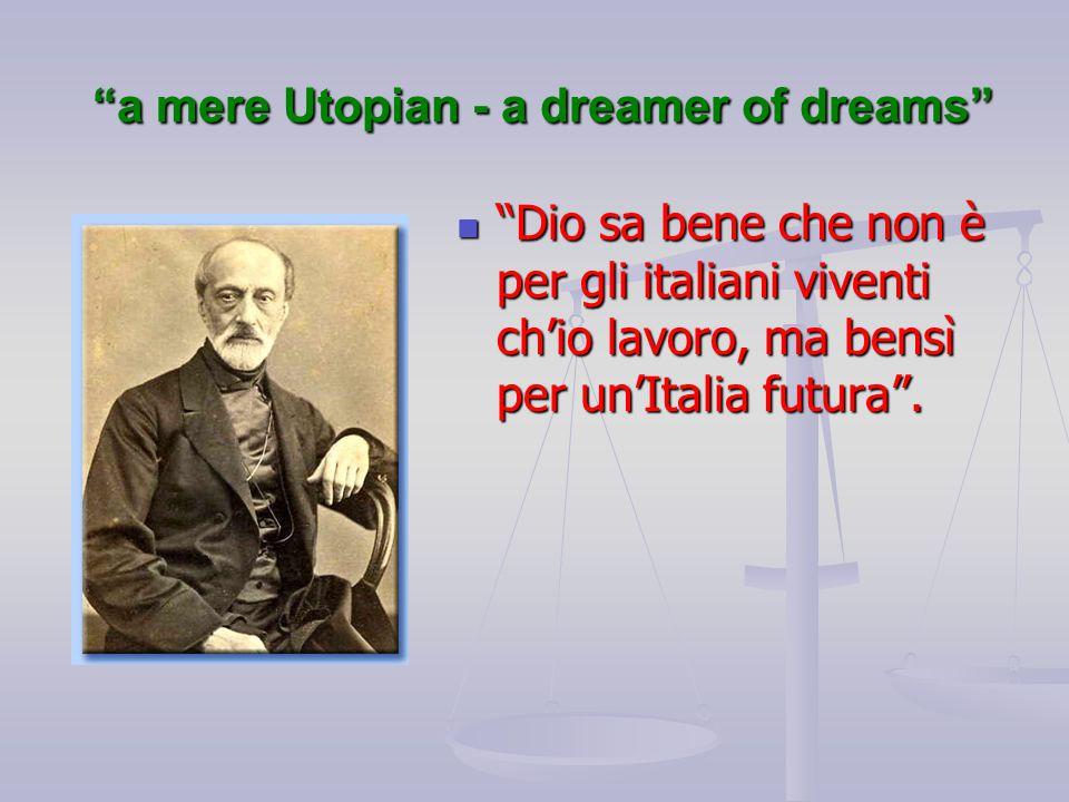 """""""a mere Utopian - a dreamer of dreams"""" """"Dio sa bene che non è per gli italiani viventi ch'io lavoro, ma bensì per un'Italia futura"""". """"Dio sa bene che"""