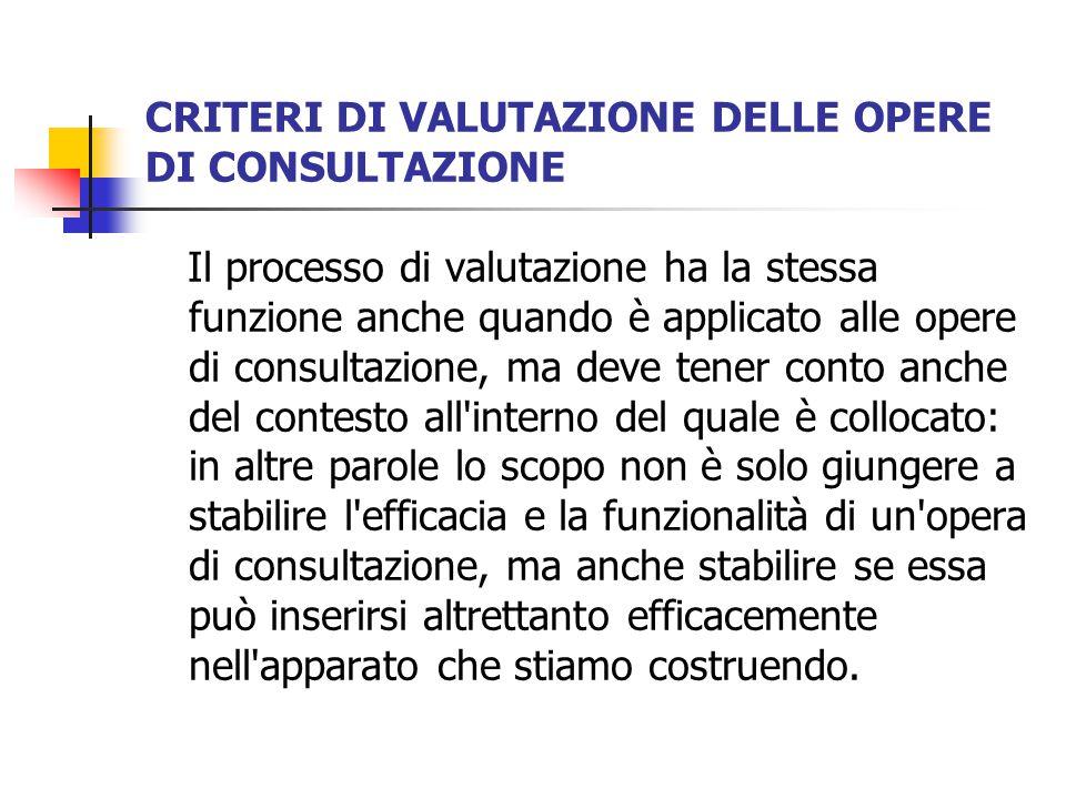 CRITERI DI VALUTAZIONE DELLE OPERE DI CONSULTAZIONE Il processo di valutazione ha la stessa funzione anche quando è applicato alle opere di consultazi