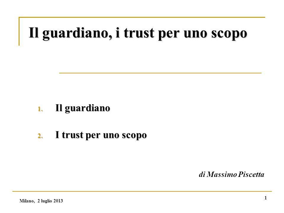 Milano, 2 luglio 2013 1 Il guardiano, i trust per uno scopo 1.