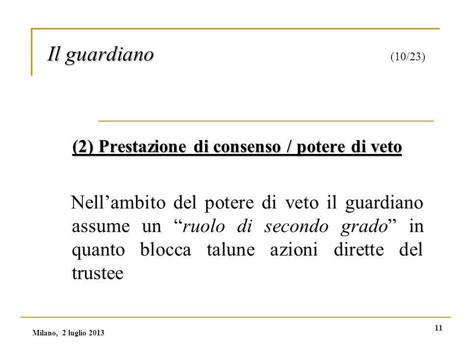 11 Il guardiano Il guardiano (10/23) (2) Prestazione di consenso / potere di veto Nell'ambito del potere di veto il guardiano assume un ruolo di secondo grado in quanto blocca talune azioni dirette del trustee Milano, 2 luglio 2013