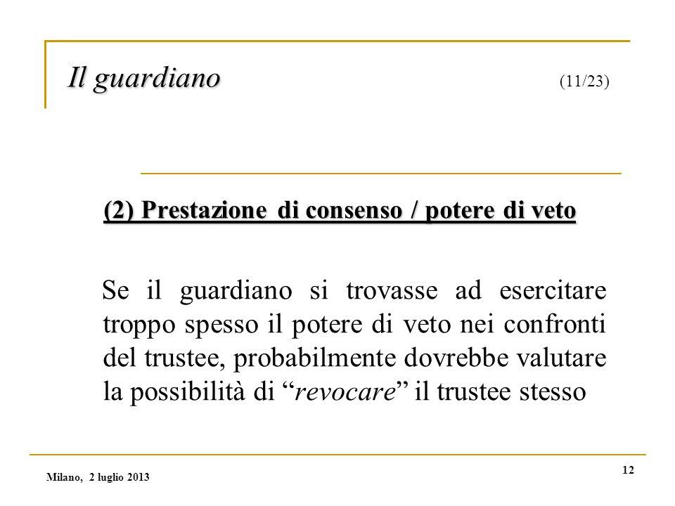 12 Il guardiano Il guardiano (11/23) (2) Prestazione di consenso / potere di veto Se il guardiano si trovasse ad esercitare troppo spesso il potere di veto nei confronti del trustee, probabilmente dovrebbe valutare la possibilità di revocare il trustee stesso Milano, 2 luglio 2013