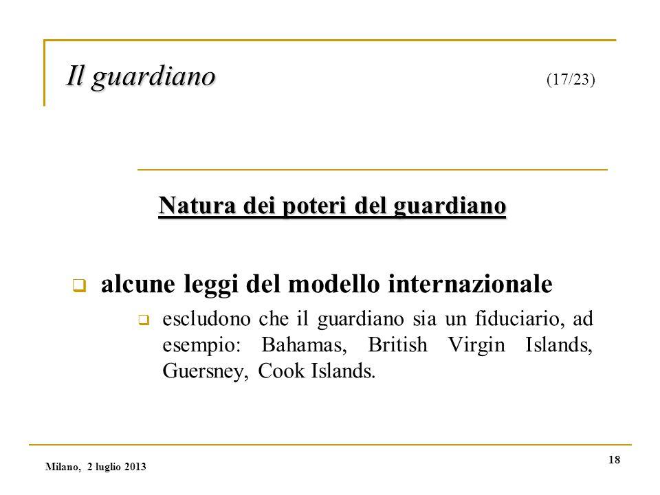 18 Il guardiano Il guardiano (17/23) Natura dei poteri del guardiano  alcune leggi del modello internazionale  escludono che il guardiano sia un fiduciario, ad esempio: Bahamas, British Virgin Islands, Guersney, Cook Islands.