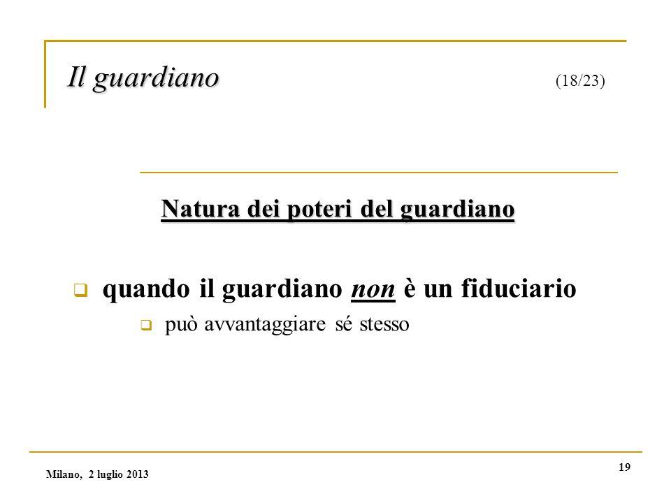 19 Il guardiano Il guardiano (18/23) Natura dei poteri del guardiano  quando il guardiano non è un fiduciario  può avvantaggiare sé stesso Milano, 2 luglio 2013