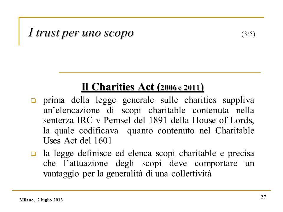 27 I trust per uno scopo I trust per uno scopo (3/5) Il Charities Act ( 2006 e 2011 )  prima della legge generale sulle charities suppliva un'elencazione di scopi charitable contenuta nella senterza IRC v Pemsel del 1891 della House of Lords, la quale codificava quanto contenuto nel Charitable Uses Act del 1601  la legge definisce ed elenca scopi charitable e precisa che l'attuazione degli scopi deve comportare un vantaggio per la generalità di una collettività Milano, 2 luglio 2013