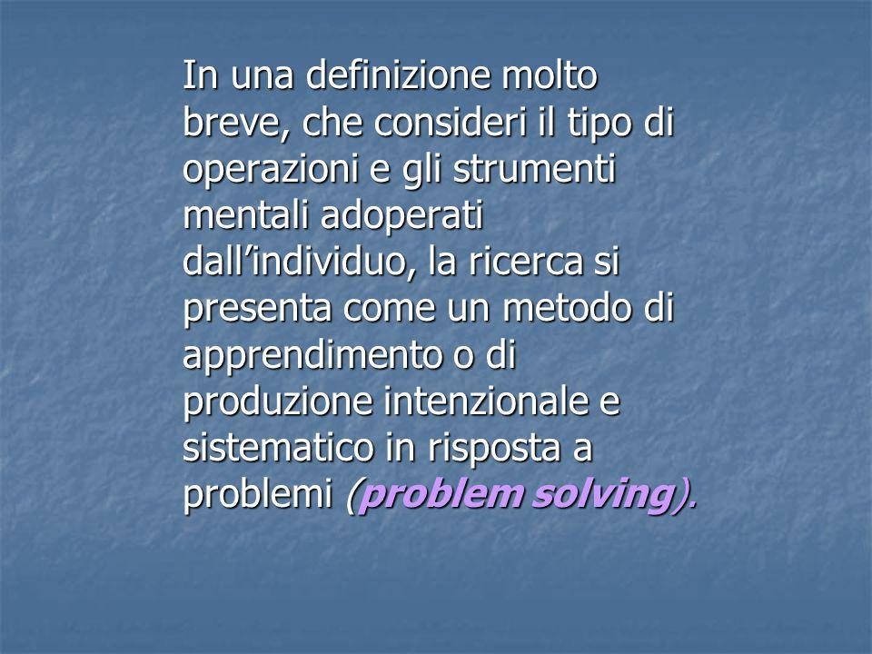 In una definizione molto breve, che consideri il tipo di operazioni e gli strumenti mentali adoperati dall'individuo, la ricerca si presenta come un metodo di apprendimento o di produzione intenzionale e sistematico in risposta a problemi (problem solving).