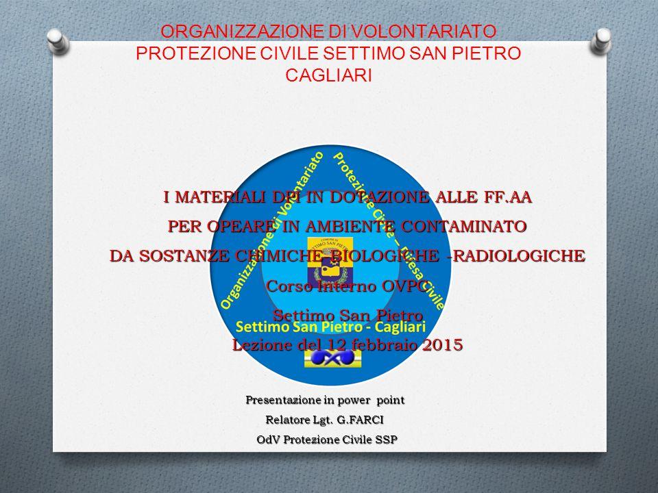 ORGANIZZAZIONE DI VOLONTARIATO PROTEZIONE CIVILE SETTIMO SAN PIETRO CAGLIARI I MATERIALI DPI IN DOTAZIONE ALLE FF.AA PER OPEARE IN AMBIENTE CONTAMINATO DA SOSTANZE CHIMICHE-BIOLOGICHE -RADIOLOGICHE Corso Interno OVPC Settimo San Pietro Lezione del 12 febbraio 2015 Presentazione in power point Relatore Lgt.