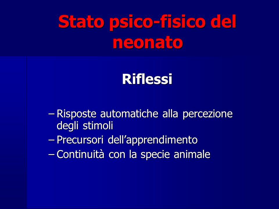 Stato psico-fisico del neonato Riflessi –Risposte automatiche alla percezione degli stimoli –Precursori dell'apprendimento –Continuità con la specie animale