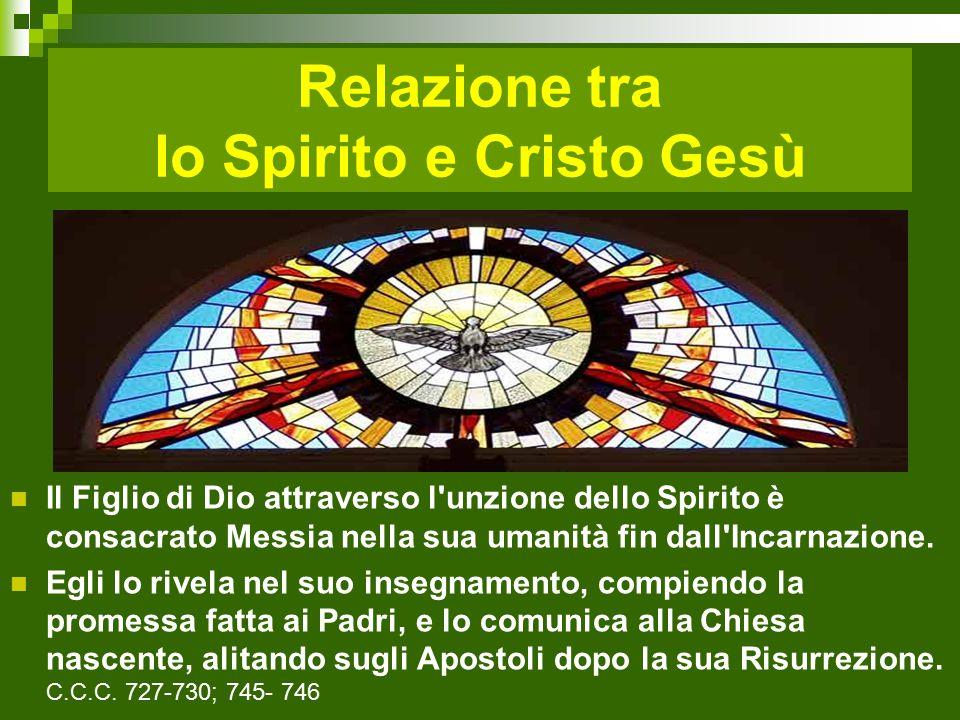 Relazione tra lo Spirito e Cristo Gesù Il Figlio di Dio attraverso l unzione dello Spirito è consacrato Messia nella sua umanità fin dall Incarnazione.