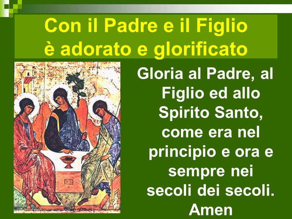 Con il Padre e il Figlio è adorato e glorificato Gloria al Padre, al Figlio ed allo Spirito Santo, come era nel principio e ora e sempre nei secoli dei secoli.