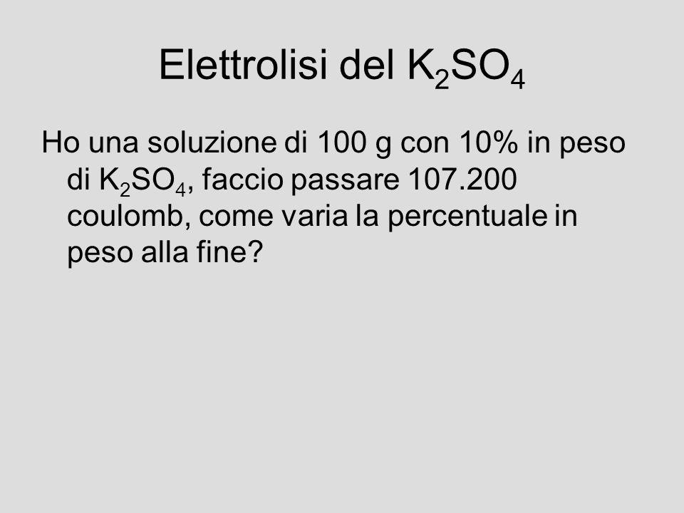 Elettrolisi del K 2 SO 4 Ho una soluzione di 100 g con 10% in peso di K 2 SO 4, faccio passare 107.200 coulomb, come varia la percentuale in peso alla
