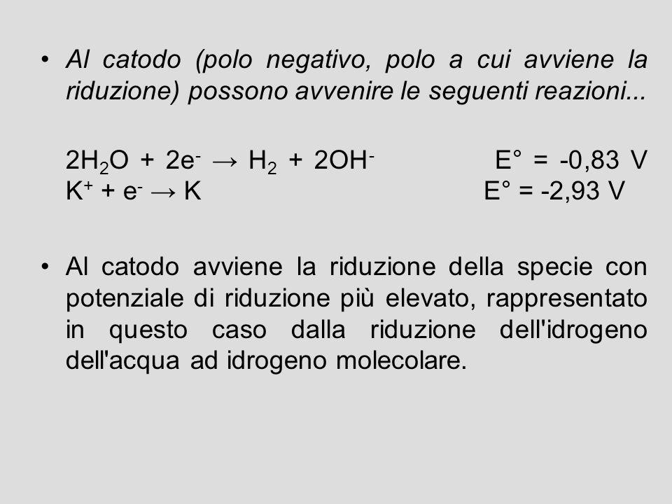 Al catodo (polo negativo, polo a cui avviene la riduzione) possono avvenire le seguenti reazioni... 2H 2 O + 2e - → H 2 + 2OH - E° = -0,83 V K + + e -