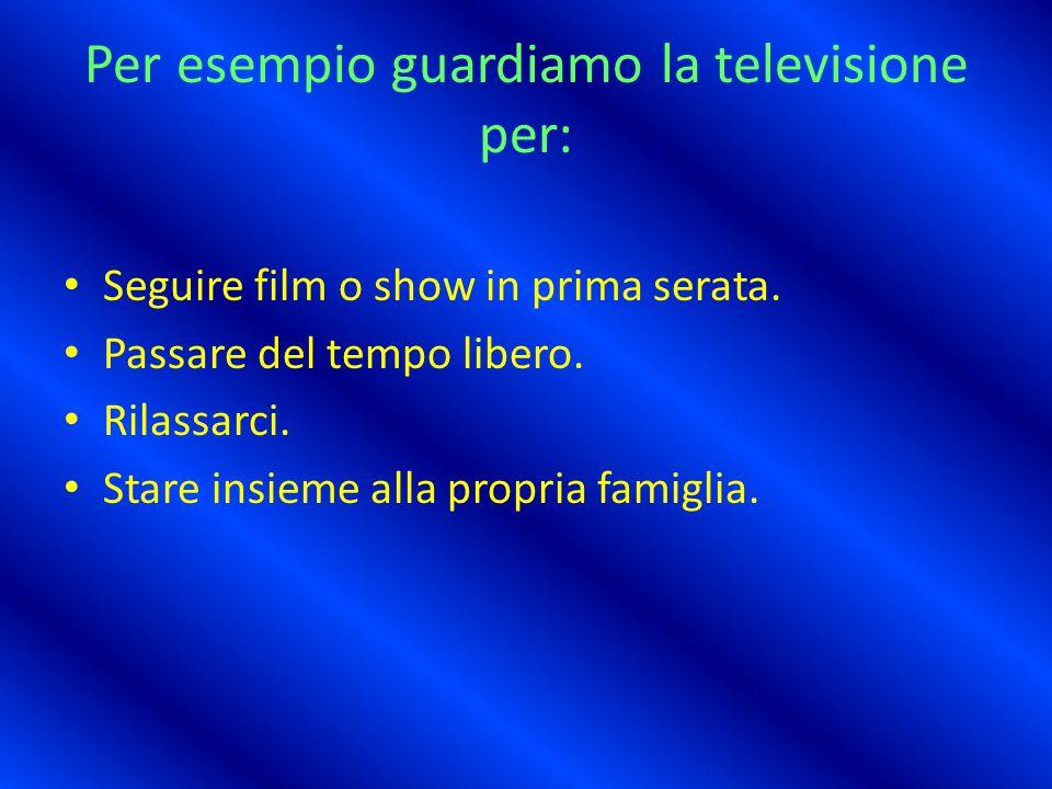 Per esempio guardiamo la televisione per: Seguire film o show in prima serata.